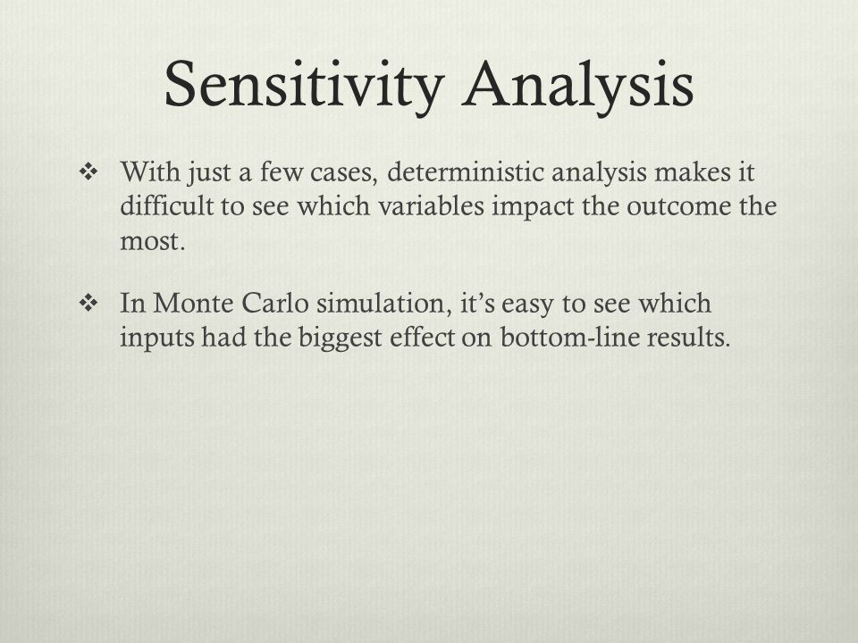 Sensitivity Analysis With just a few cases, deterministic analysis makes it difficult to see which variables impact the outcome the most. In Monte Car