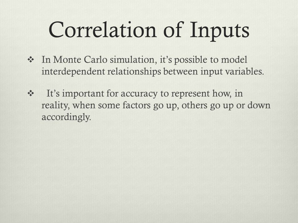 Correlation of Inputs In Monte Carlo simulation, its possible to model interdependent relationships between input variables. Its important for accurac