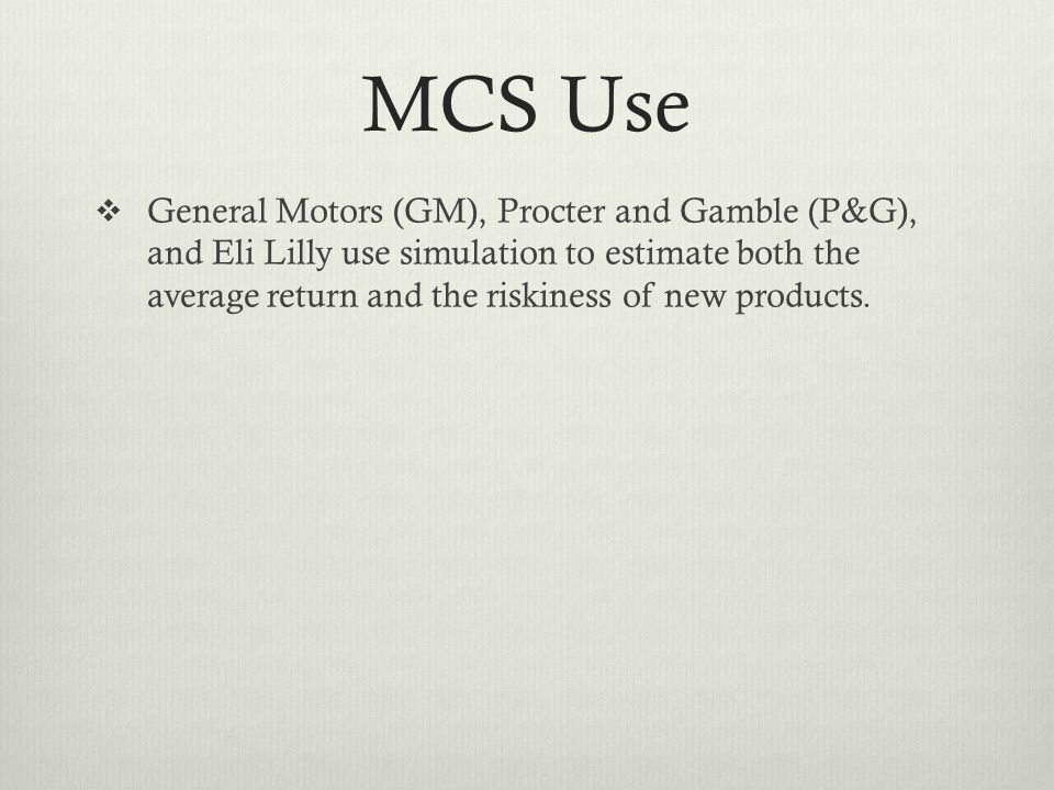 MCS Use General Motors (GM), Procter and Gamble (P&G), and Eli Lilly use simulation to estimate both the average return and the riskiness of new produ