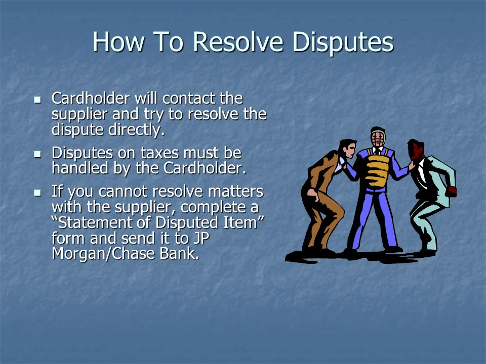 How To Resolve Disputes Cardholder will contact the supplier and try to resolve the dispute directly. Cardholder will contact the supplier and try to