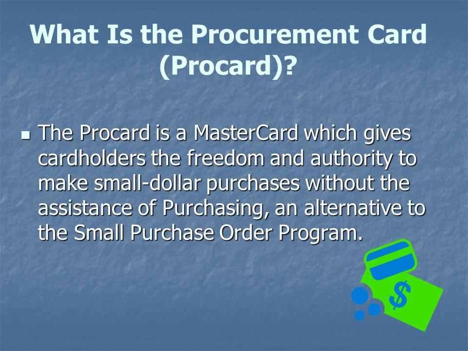 What Is the Procurement Card (Procard)? The Procard is a MasterCard which gives cardholders the freedom and authority to make small-dollar purchases w
