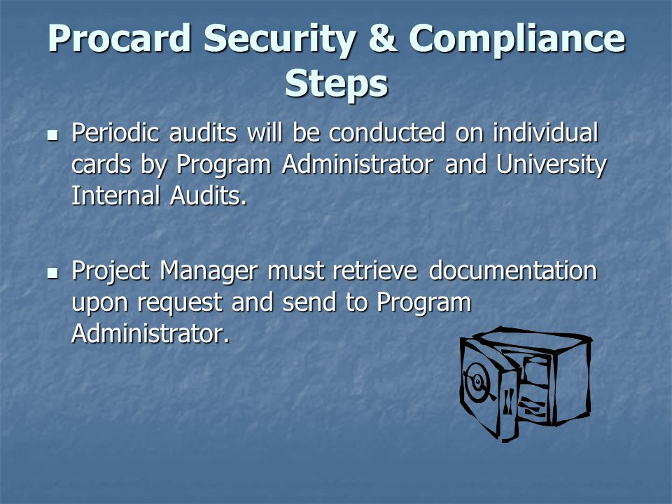 Procard Security & Compliance Steps Periodic audits will be conducted on individual cards by Program Administrator and University Internal Audits. Per