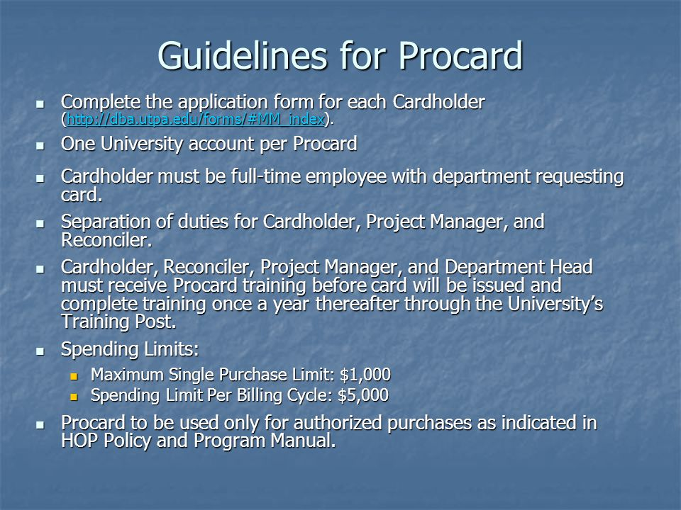 Guidelines for Procard Complete the application form for each Cardholder (http://dba.utpa.edu/forms/#MM_index). Complete the application form for each