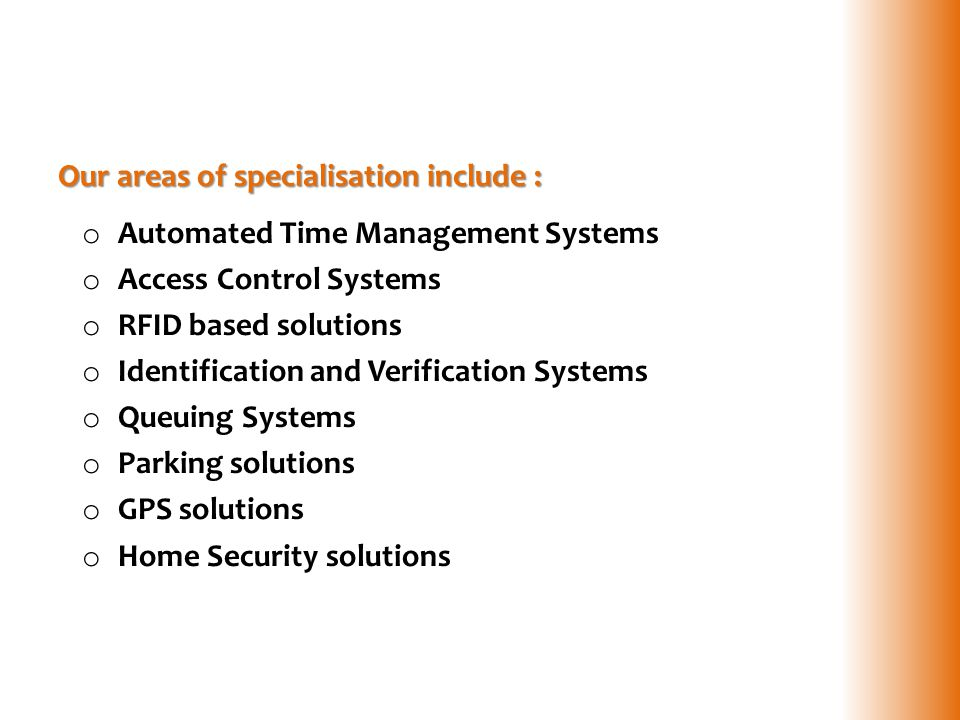 Our areas of specialisation include : o Automated Time Management Systems o Access Control Systems o RFID based solutions o Identification and Verific