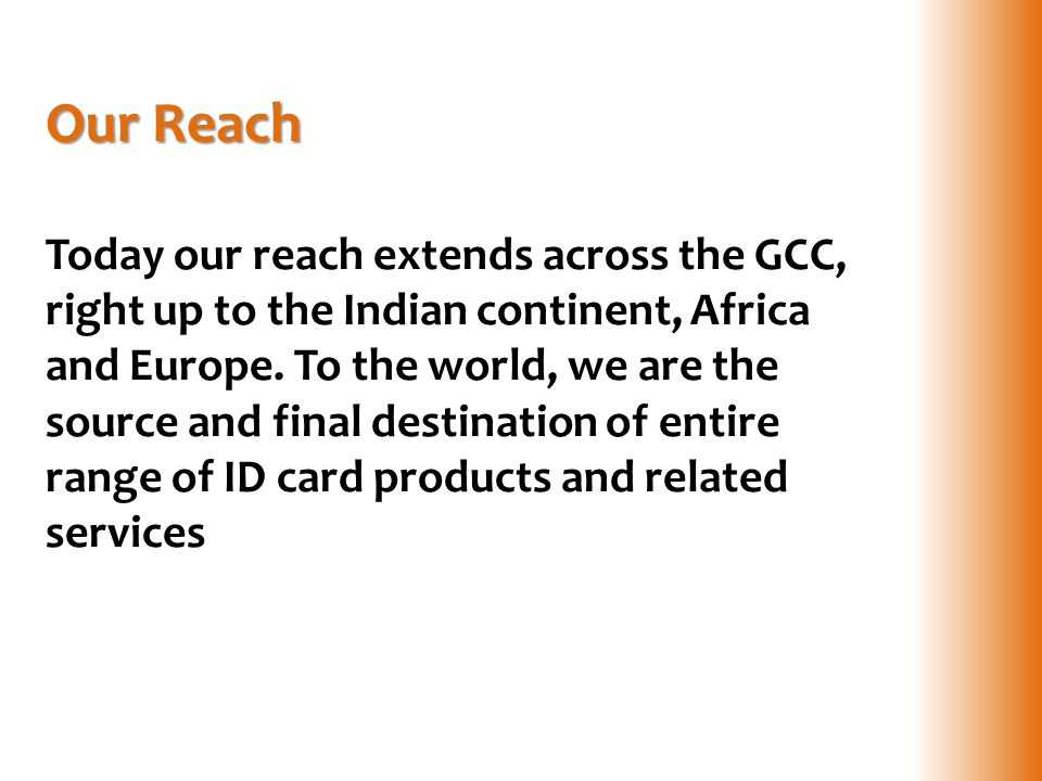 Our Reach Our Reach Today our reach extends across the GCC, right up to the Indian continent, Africa and Europe. To the world, we are the source and f