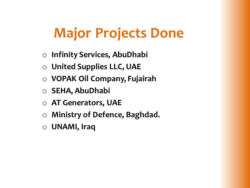 Major Projects Done o Infinity Services, AbuDhabi o United Supplies LLC, UAE o VOPAK Oil Company, Fujairah o SEHA, AbuDhabi o AT Generators, UAE o Ministry of Defence, Baghdad.