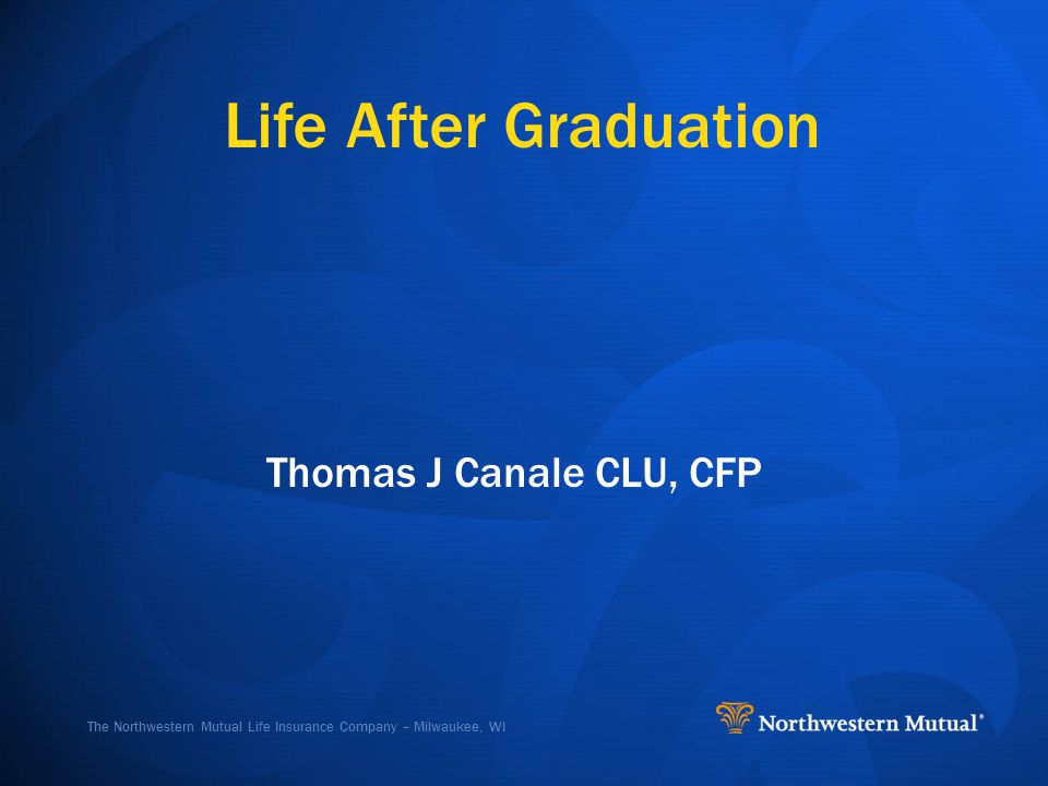 The Northwestern Mutual Life Insurance Company – Milwaukee, WI Life After Graduation Thomas J Canale CLU, CFP