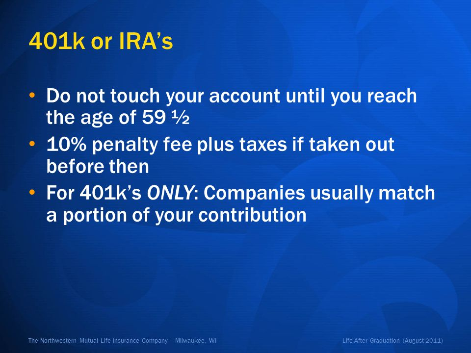Life After Graduation (August 2011)The Northwestern Mutual Life Insurance Company – Milwaukee, WI 401k or IRAs Do not touch your account until you rea