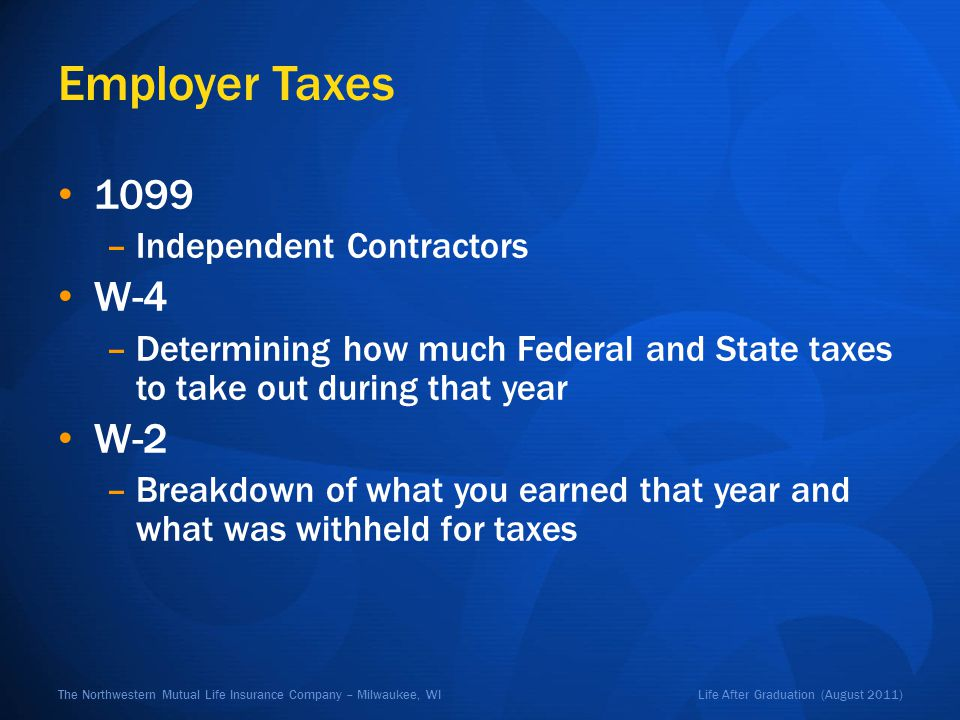 Life After Graduation (August 2011)The Northwestern Mutual Life Insurance Company – Milwaukee, WI Employer Taxes 1099 –Independent Contractors W-4 –De