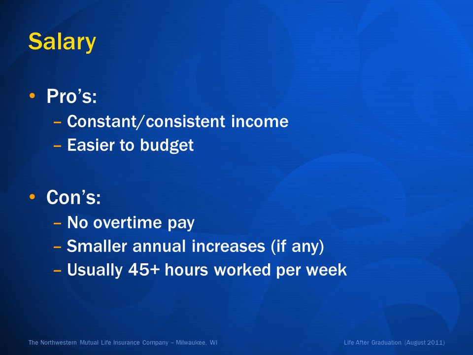 Life After Graduation (August 2011)The Northwestern Mutual Life Insurance Company – Milwaukee, WI Salary Pros: –Constant/consistent income –Easier to budget Cons: –No overtime pay –Smaller annual increases (if any) –Usually 45+ hours worked per week