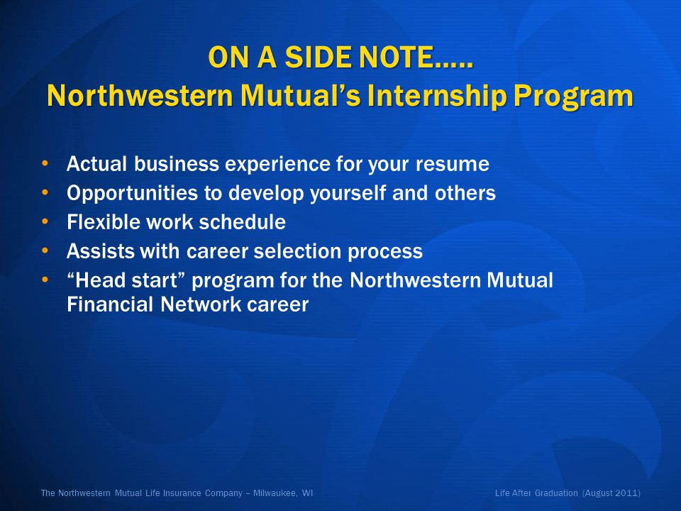 Life After Graduation (August 2011)The Northwestern Mutual Life Insurance Company – Milwaukee, WI ON A SIDE NOTE….. Northwestern Mutuals Internship Pr