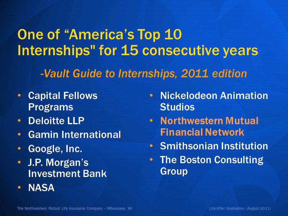 Life After Graduation (August 2011)The Northwestern Mutual Life Insurance Company – Milwaukee, WI One of Americas Top 10 Internships