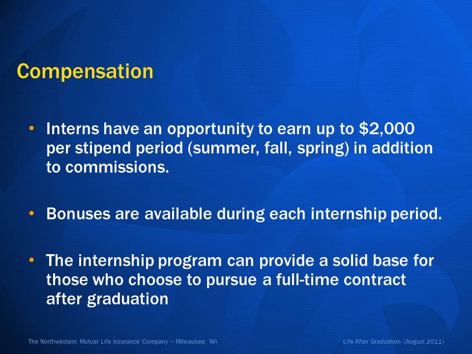 Life After Graduation (August 2011)The Northwestern Mutual Life Insurance Company – Milwaukee, WI Compensation Interns have an opportunity to earn up to $2,000 per stipend period (summer, fall, spring) in addition to commissions.