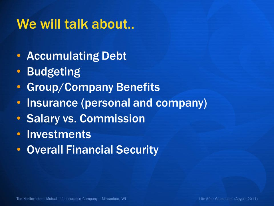 Life After Graduation (August 2011)The Northwestern Mutual Life Insurance Company – Milwaukee, WI We will talk about.. Accumulating Debt Budgeting Gro
