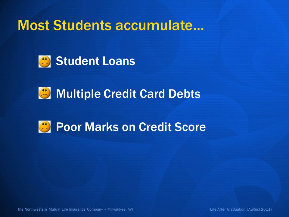Life After Graduation (August 2011)The Northwestern Mutual Life Insurance Company – Milwaukee, WI Most Students accumulate… Student Loans Multiple Credit Card Debts Poor Marks on Credit Score