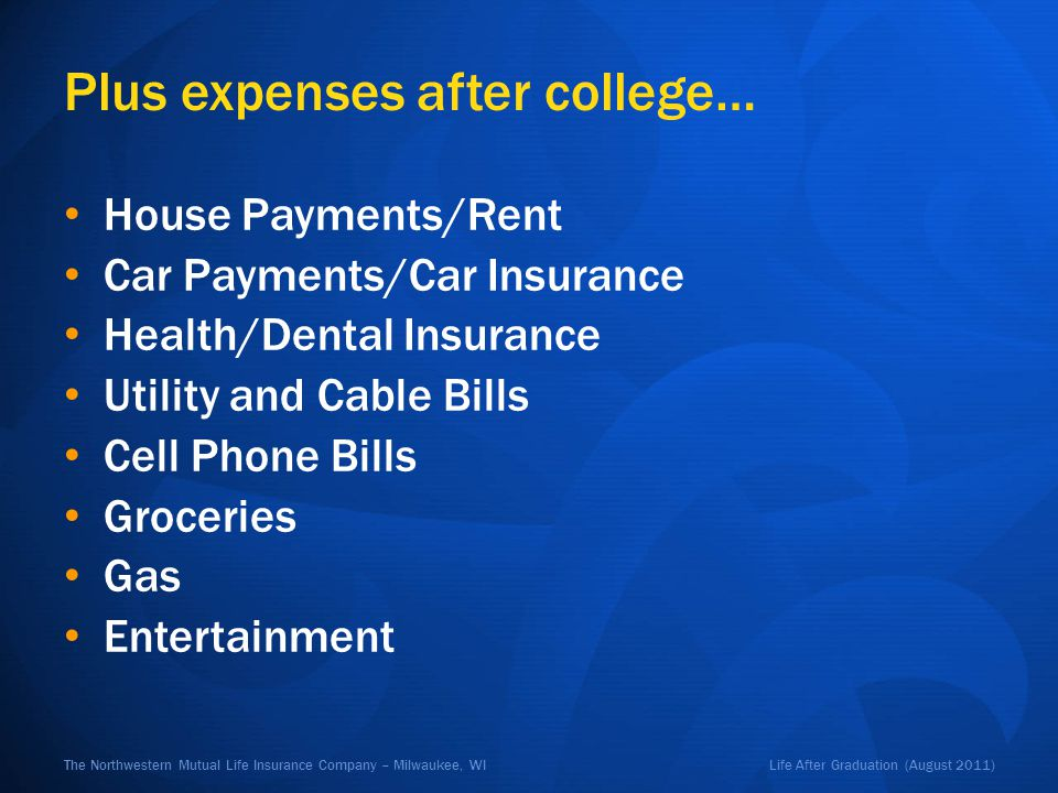 Life After Graduation (August 2011)The Northwestern Mutual Life Insurance Company – Milwaukee, WI Plus expenses after college… House Payments/Rent Car Payments/Car Insurance Health/Dental Insurance Utility and Cable Bills Cell Phone Bills Groceries Gas Entertainment