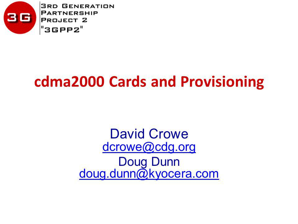 cdma2000 Cards and Provisioning David Crowe dcrowe@cdg.org dcrowe@cdg.org Doug Dunn doug.dunn@kyocera.com doug.dunn@kyocera.com