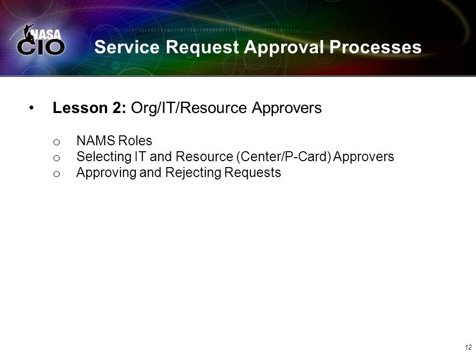 Service Request Approval Processes 12 Lesson 2: Org/IT/Resource Approvers o NAMS Roles o Selecting IT and Resource (Center/P-Card) Approvers o Approving and Rejecting Requests