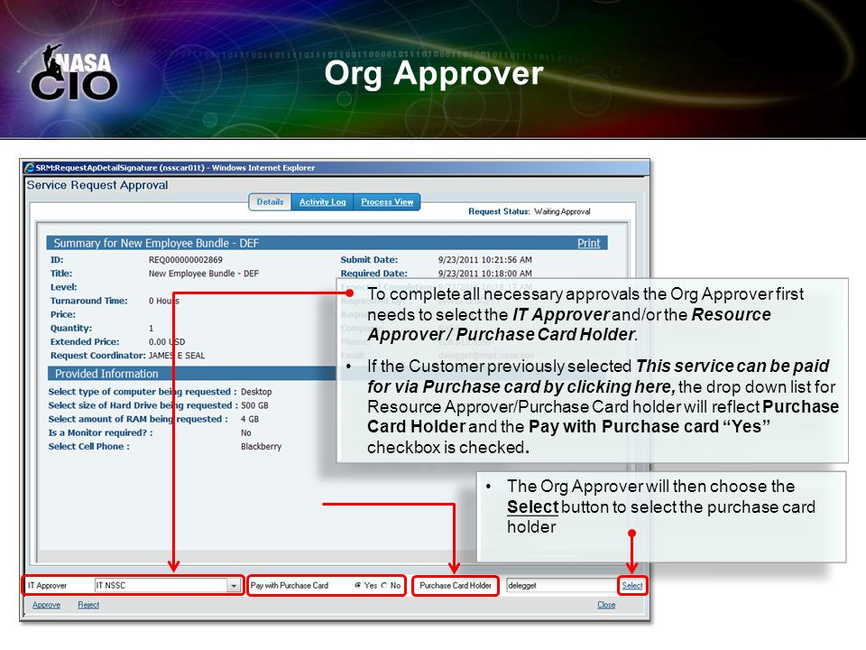 Org Approver To complete all necessary approvals the Org Approver first needs to select the IT Approver and/or the Resource Approver / Purchase Card H