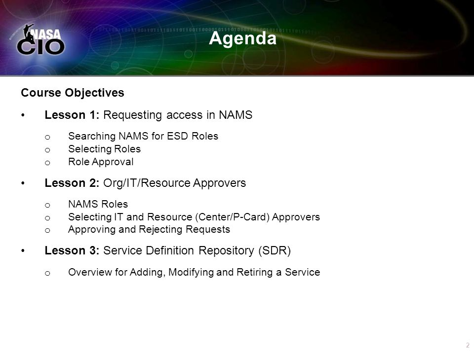 By the end of this presentation, a NASA employee or Contractor will understand: o How to request NAMS roles; o How to access pending approvals for their role; o How to select Org, IT and Resource approvers; o How to approve and reject service requests; and o Have an understanding of how Services are established.