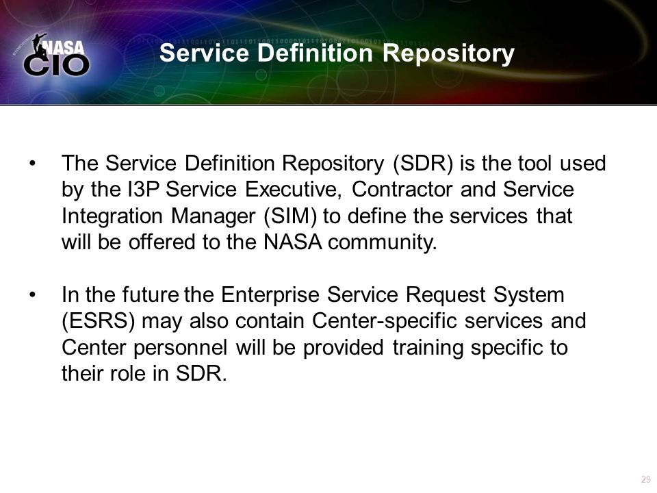 29 Service Definition Repository The Service Definition Repository (SDR) is the tool used by the I3P Service Executive, Contractor and Service Integration Manager (SIM) to define the services that will be offered to the NASA community.