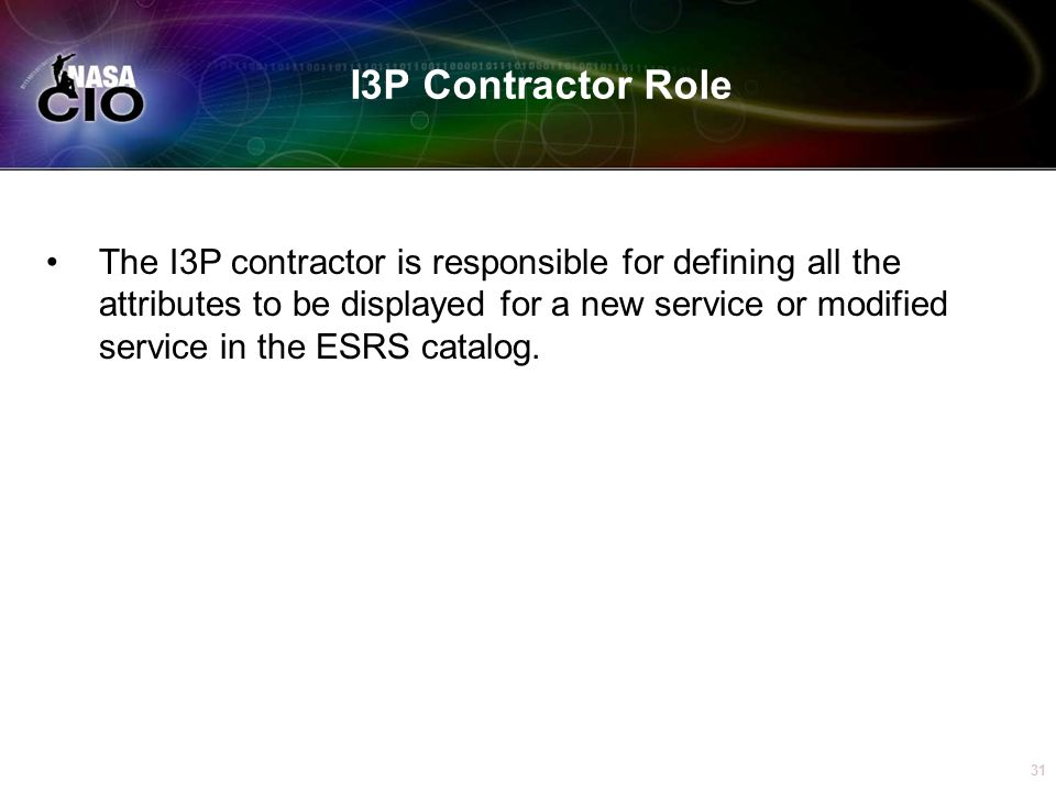 31 I3P Contractor Role The I3P contractor is responsible for defining all the attributes to be displayed for a new service or modified service in the ESRS catalog.