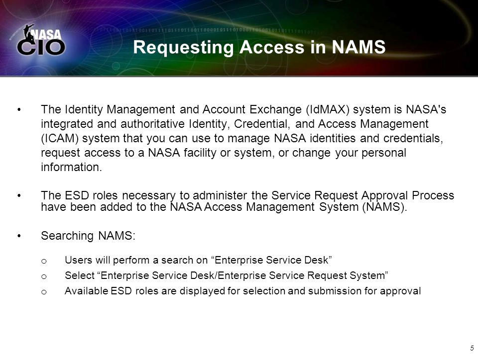 Requesting Access in NAMS The Identity Management and Account Exchange (IdMAX) system is NASA s integrated and authoritative Identity, Credential, and Access Management (ICAM) system that you can use to manage NASA identities and credentials, request access to a NASA facility or system, or change your personal information.