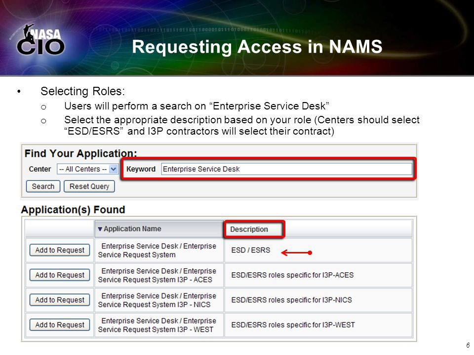 Requesting Access in NAMS Selecting Roles: o Users will perform a search on Enterprise Service Desk o Select the appropriate description based on your role (Centers should select ESD/ESRS and I3P contractors will select their contract) 6