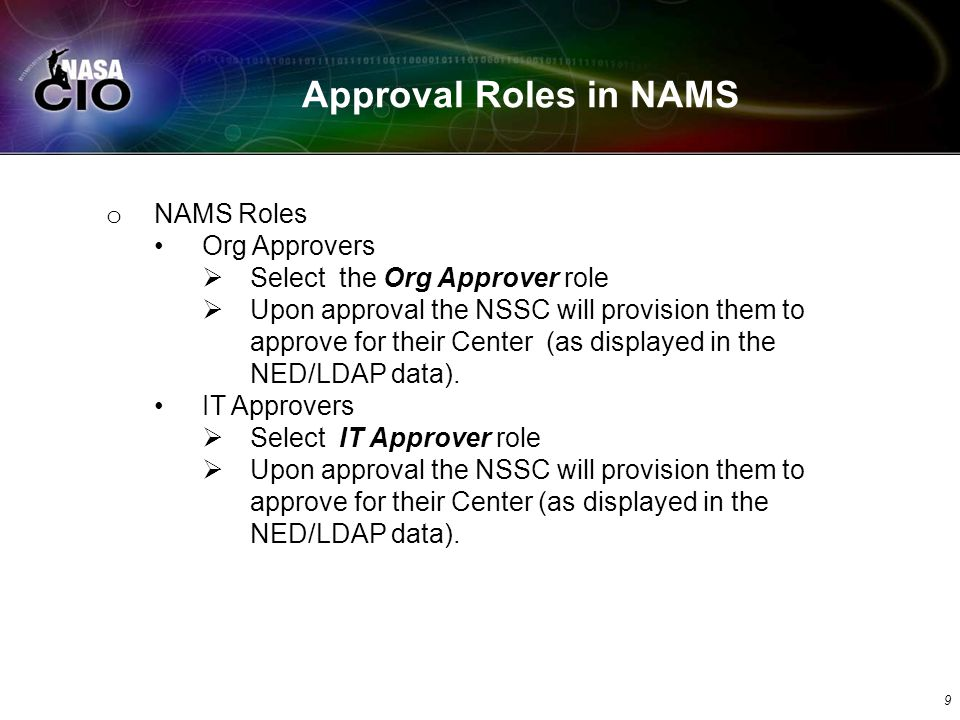 Approval Roles in NAMS 9 o NAMS Roles Org Approvers Select the Org Approver role Upon approval the NSSC will provision them to approve for their Center (as displayed in the NED/LDAP data).