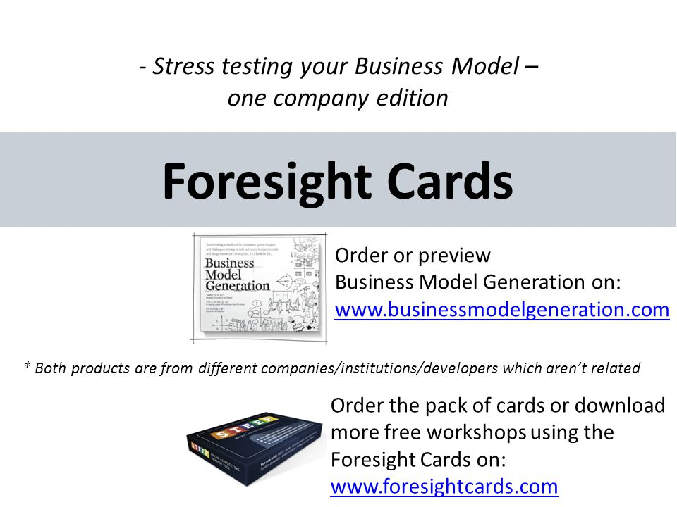 Foresight Cards Order the pack of cards or download more free workshops using the Foresight Cards on: www.foresightcards.com - Stress testing your Business Model – one company edition Order or preview Business Model Generation on: www.businessmodelgeneration.com * Both products are from different companies/institutions/developers which arent related