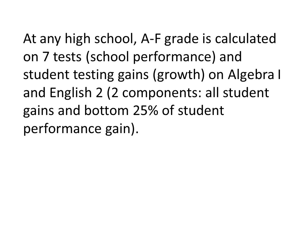At any high school, A-F grade is calculated on 7 tests (school performance) and student testing gains (growth) on Algebra I and English 2 (2 components: all student gains and bottom 25% of student performance gain).