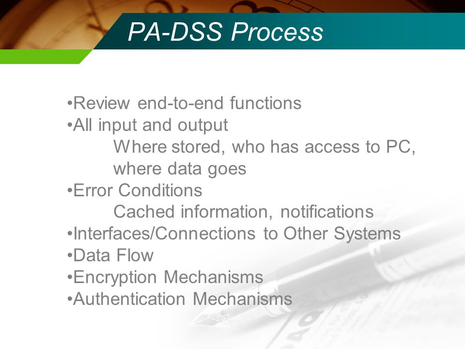 PA-DSS Process Review end-to-end functions All input and output Where stored, who has access to PC, where data goes Error Conditions Cached informatio