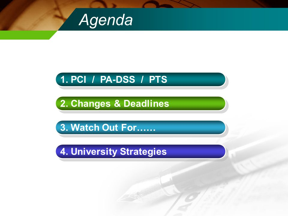 Agenda 1. PCI / PA-DSS / PTS 2. Changes & Deadlines 3. Watch Out For…… 4. University Strategies