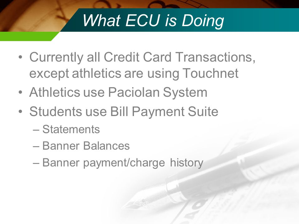 What ECU is Doing Currently all Credit Card Transactions, except athletics are using Touchnet Athletics use Paciolan System Students use Bill Payment