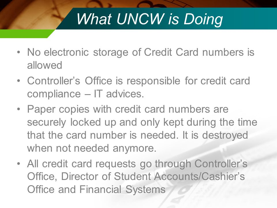 What UNCW is Doing No electronic storage of Credit Card numbers is allowed Controllers Office is responsible for credit card compliance – IT advices.