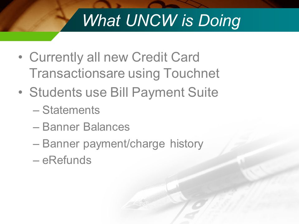 What UNCW is Doing Currently all new Credit Card Transactionsare using Touchnet Students use Bill Payment Suite –Statements –Banner Balances –Banner p