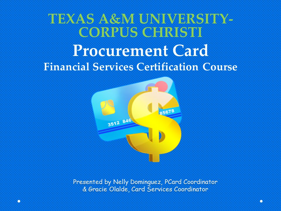 Presented by Nelly Dominguez, PCard Coordinator & Gracie Olalde, Card Services Coordinator TEXAS A&M UNIVERSITY- CORPUS CHRISTI Procurement Card Finan