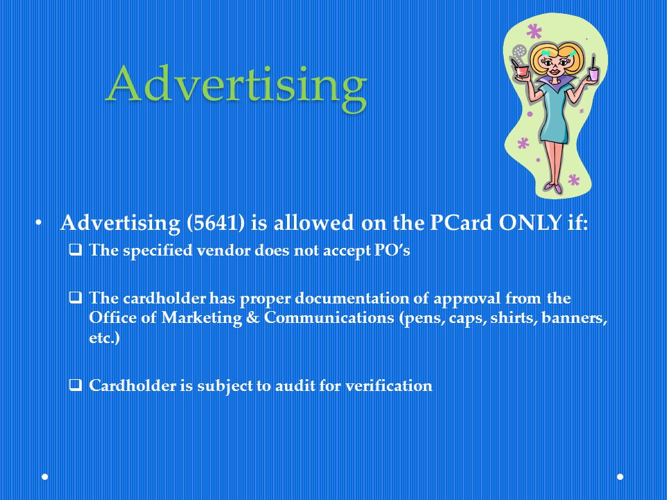 Advertising Advertising (5641) is allowed on the PCard ONLY if: The specified vendor does not accept POs The cardholder has proper documentation of ap