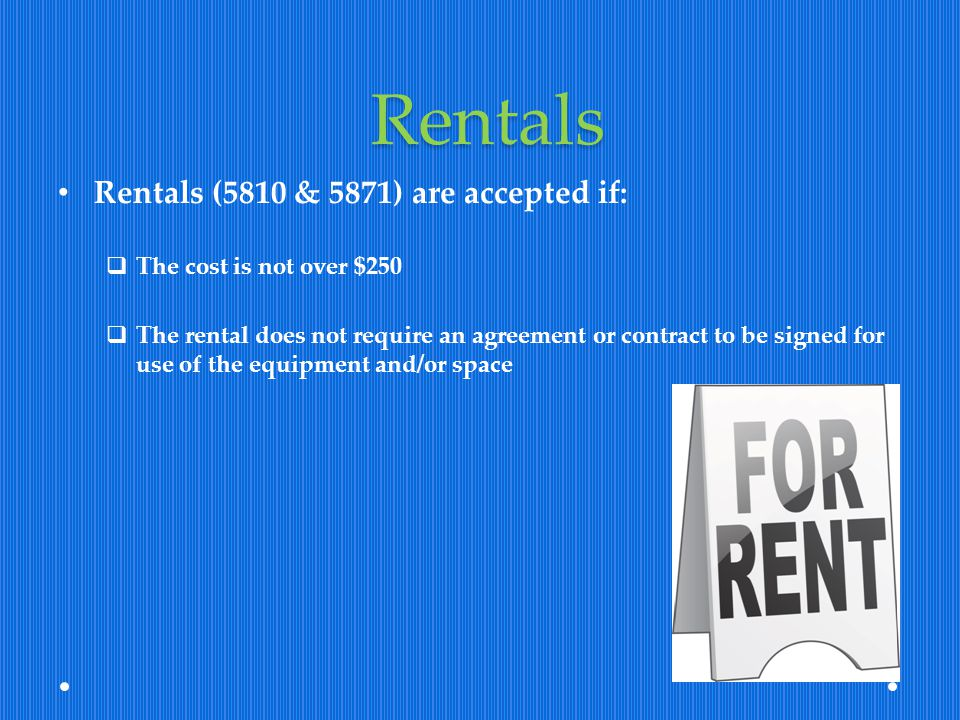 Rentals Rentals (5810 & 5871) are accepted if: The cost is not over $250 The rental does not require an agreement or contract to be signed for use of