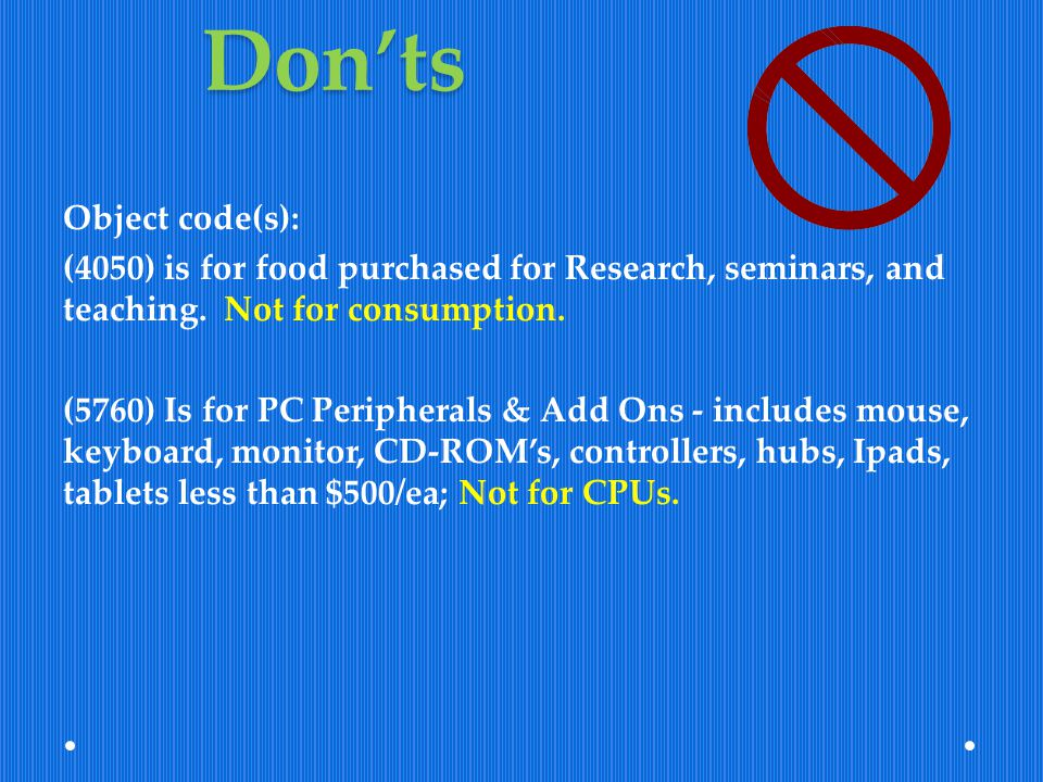 Donts Object code(s): (4050) is for food purchased for Research, seminars, and teaching. Not for consumption. (5760) Is for PC Peripherals & Add Ons -