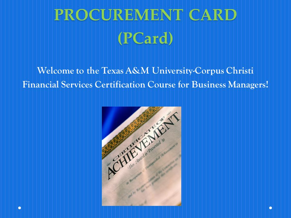 PROCUREMENT CARD (PCard) Welcome to the Texas A&M University-Corpus Christi Financial Services Certification Course for Business Managers!