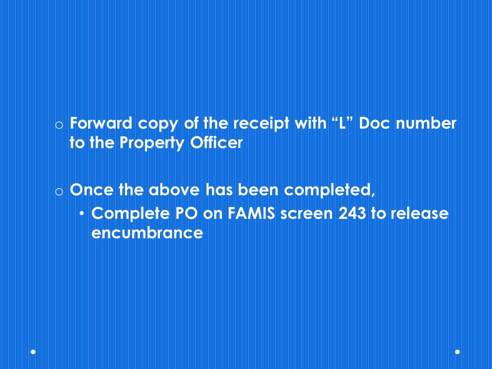 o Forward copy of the receipt with L Doc number to the Property Officer o Once the above has been completed, Complete PO on FAMIS screen 243 to releas