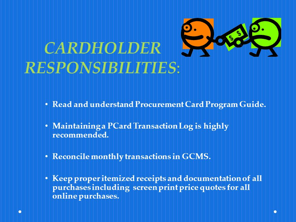 : CARDHOLDER RESPONSIBILITIES: Read and understand Procurement Card Program Guide. Maintaining a PCard Transaction Log is highly recommended. Reconcil