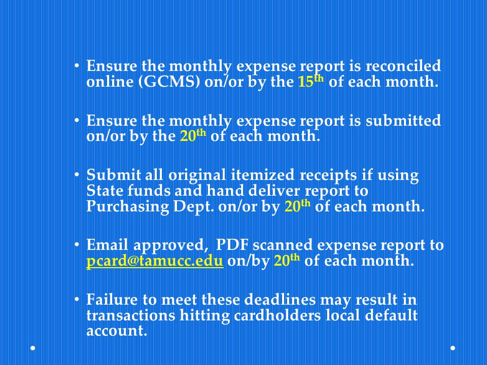 Ensure the monthly expense report is reconciled online (GCMS) on/or by the 15 th of each month. Ensure the monthly expense report is submitted on/or b