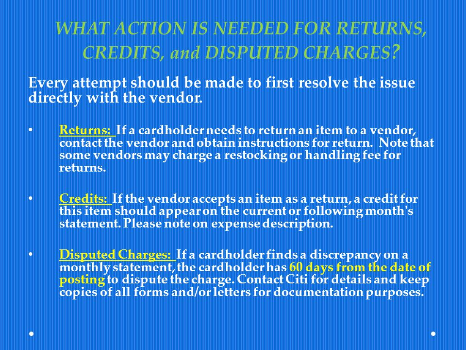 WHAT ACTION IS NEEDED FOR RETURNS, CREDITS, and DISPUTED CHARGES ? Every attempt should be made to first resolve the issue directly with the vendor. R