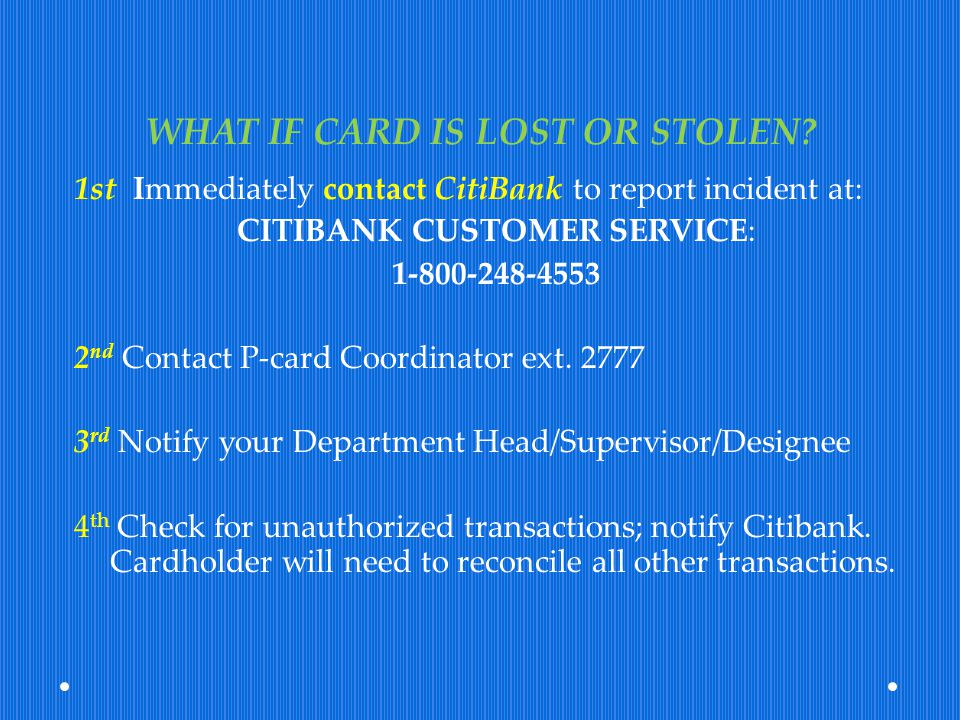 WHAT IF CARD IS LOST OR STOLEN? 1st Immediately contact CitiBank to report incident at: CITIBANK CUSTOMER SERVICE: 1-800-248-4553 2 nd Contact P-card