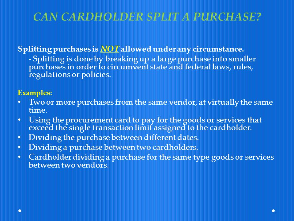 CAN CARDHOLDER SPLIT A PURCHASE? Splitting purchases is NOT allowed under any circumstance. - Splitting is done by breaking up a large purchase into s