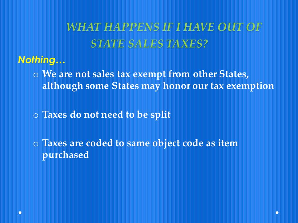 WHAT HAPPENS IF I HAVE OUT OF STATE SALES TAXES? Nothing… o We are not sales tax exempt from other States, although some States may honor our tax exem