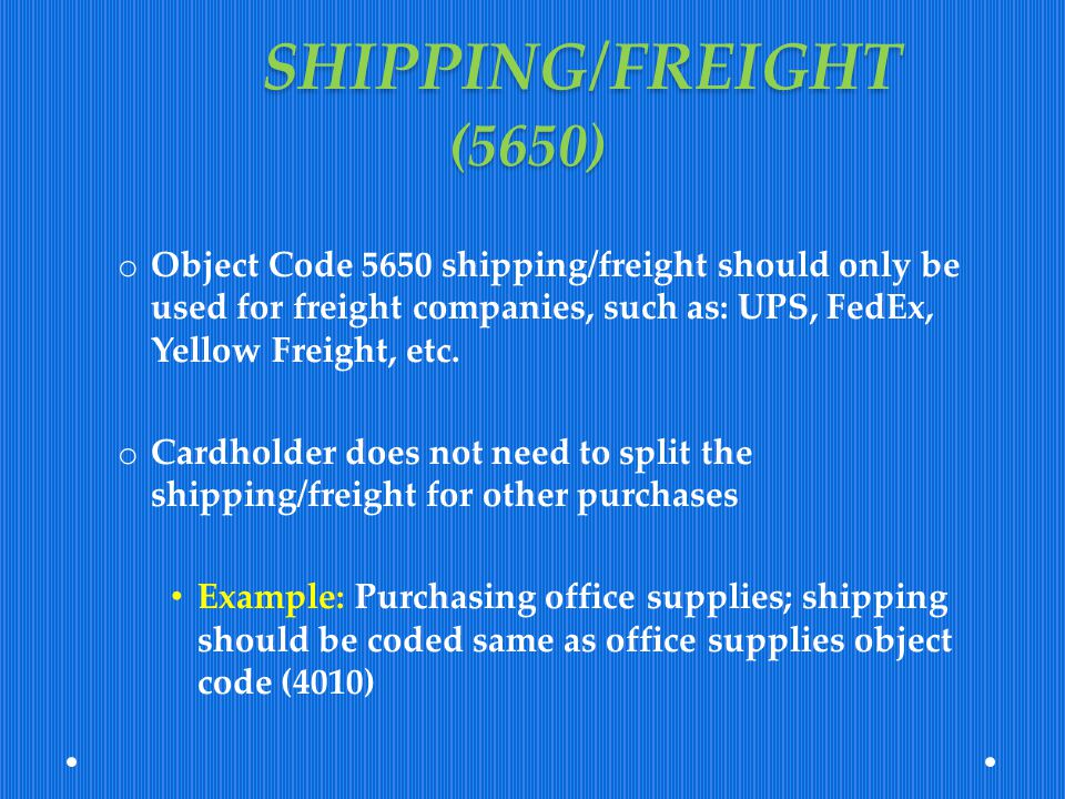 SHIPPING/FREIGHT (5650) o Object Code 5650 shipping/freight should only be used for freight companies, such as: UPS, FedEx, Yellow Freight, etc. o Car