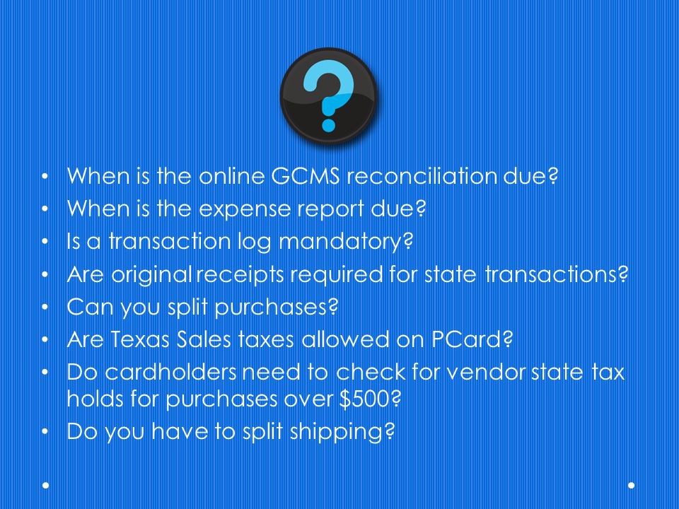 When is the online GCMS reconciliation due? When is the expense report due? Is a transaction log mandatory? Are original receipts required for state t